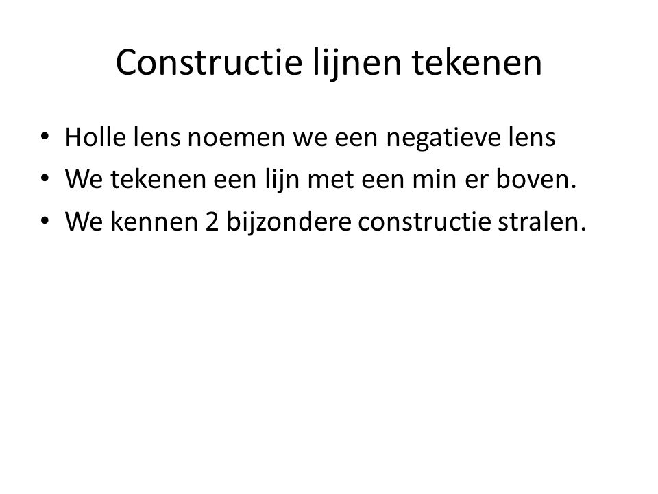 Constructie lijnen tekenen Holle lens noemen we een negatieve lens We tekenen een lijn met een min er boven. We kennen 2 bijzondere constructie strale