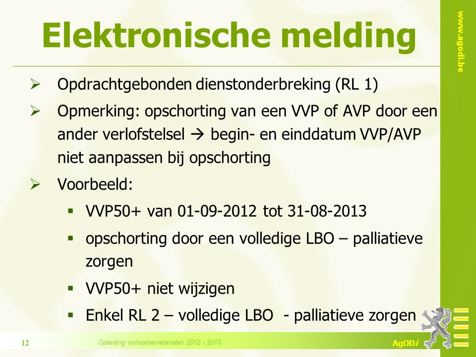 www.agodi.be AgODi Elektronische melding  Opdrachtgebonden dienstonderbreking (RL 1)  Opmerking: opschorting van een VVP of AVP door een ander verlofstelsel  begin- en einddatum VVP/AVP niet aanpassen bij opschorting  Voorbeeld:  VVP50+ van 01-09-2012 tot 31-08-2013  opschorting door een volledige LBO – palliatieve zorgen  VVP50+ niet wijzigen  Enkel RL 2 – volledige LBO - palliatieve zorgen 12 Opleiding schoolsecretariaten 2012 - 2013