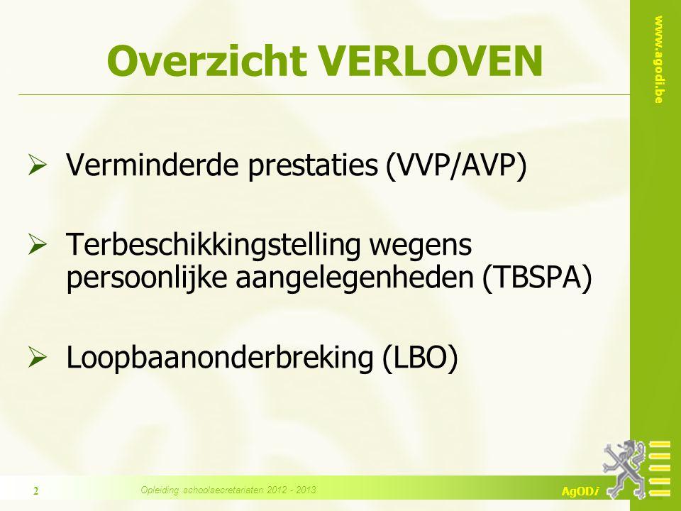 www.agodi.be AgODi Overzicht VERLOVEN  Verminderde prestaties (VVP/AVP)  Terbeschikkingstelling wegens persoonlijke aangelegenheden (TBSPA)  Loopbaanonderbreking (LBO) 2 Opleiding schoolsecretariaten 2012 - 2013