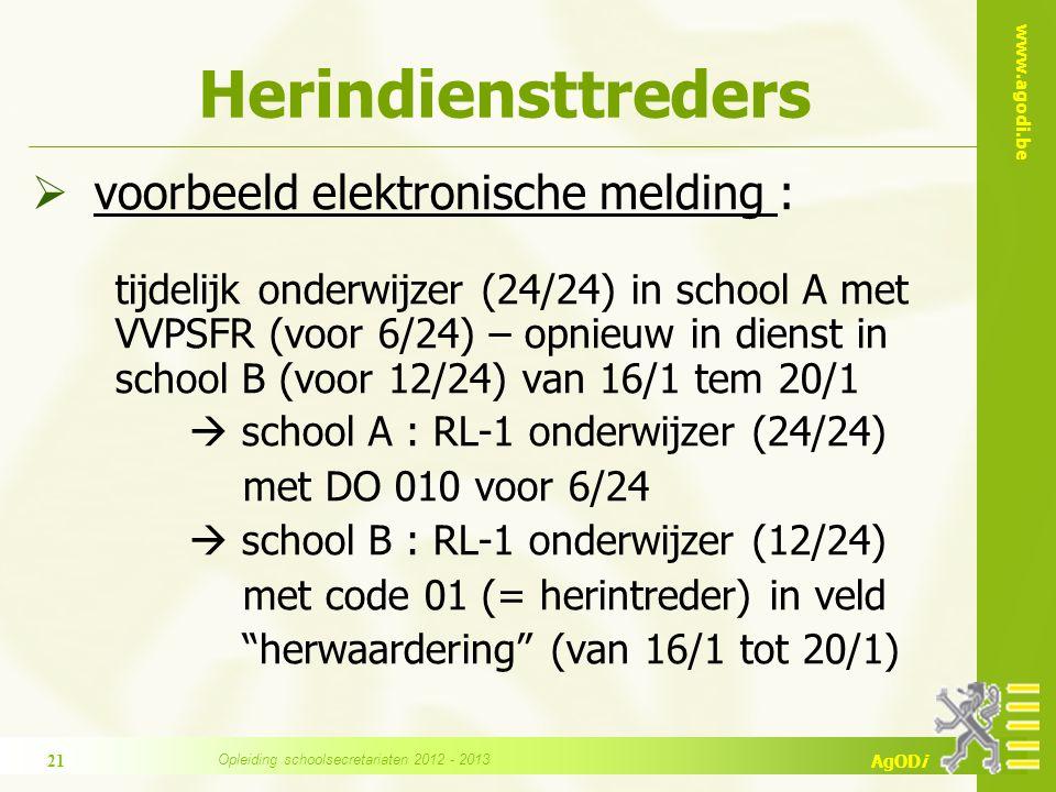 www.agodi.be AgODi Herindiensttreders  voorbeeld elektronische melding : tijdelijk onderwijzer (24/24) in school A met VVPSFR (voor 6/24) – opnieuw in dienst in school B (voor 12/24) van 16/1 tem 20/1  school A : RL-1 onderwijzer (24/24) met DO 010 voor 6/24  school B : RL-1 onderwijzer (12/24) met code 01 (= herintreder) in veld herwaardering (van 16/1 tot 20/1) 21 Opleiding schoolsecretariaten 2012 - 2013