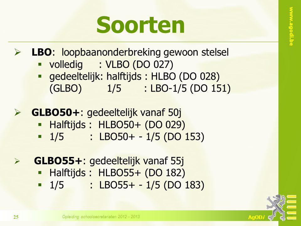 www.agodi.be AgODi Soorten  LBO: loopbaanonderbreking gewoon stelsel  volledig : VLBO (DO 027)  gedeeltelijk: halftijds : HLBO (DO 028) (GLBO) 1/5 : LBO-1/5 (DO 151)  GLBO50+: gedeeltelijk vanaf 50j  Halftijds : HLBO50+ (DO 029)  1/5 : LBO50+ - 1/5 (DO 153)  GLBO55+: gedeeltelijk vanaf 55j  Halftijds : HLBO55+ (DO 182)  1/5 : LBO55+ - 1/5 (DO 183) 25 Opleiding schoolsecretariaten 2012 - 2013