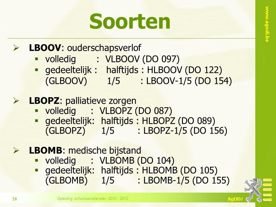 www.agodi.be AgODi Soorten  LBOOV: ouderschapsverlof  volledig : VLBOOV (DO 097)  gedeeltelijk : halftijds : HLBOOV (DO 122) (GLBOOV) 1/5 : LBOOV-1/5 (DO 154)  LBOPZ: palliatieve zorgen  volledig : VLBOPZ (DO 087)  gedeeltelijk: halftijds : HLBOPZ (DO 089) (GLBOPZ) 1/5 : LBOPZ-1/5 (DO 156)  LBOMB: medische bijstand  volledig : VLBOMB (DO 104)  gedeeltelijk: halftijds : HLBOMB (DO 105) (GLBOMB) 1/5 : LBOMB-1/5 (DO 155) 26 Opleiding schoolsecretariaten 2012 - 2013