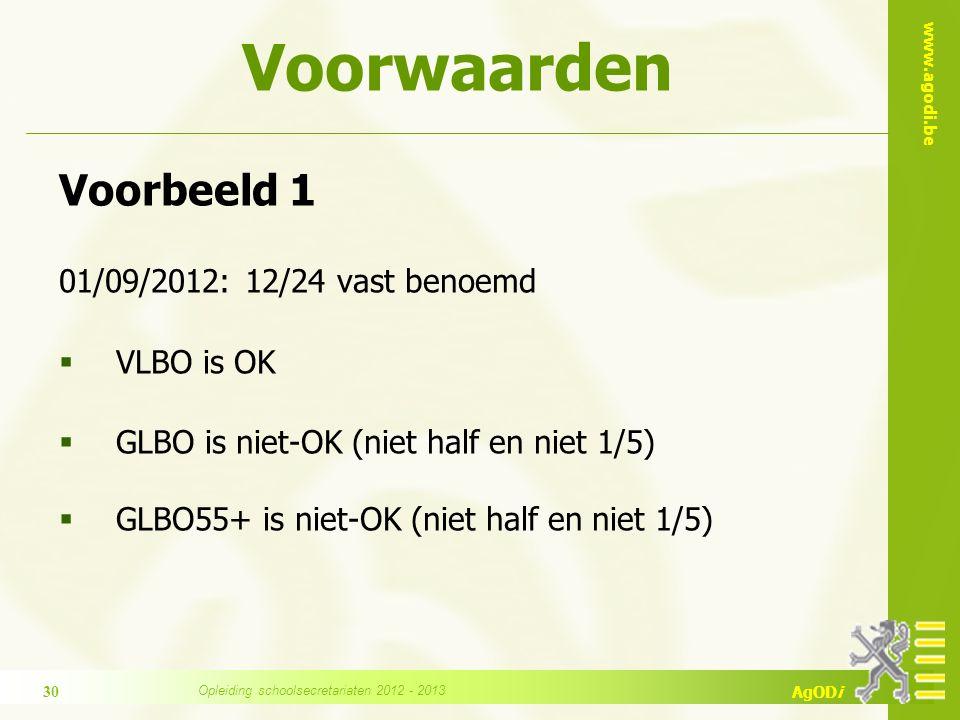 www.agodi.be AgODi Voorwaarden Voorbeeld 1 01/09/2012: 12/24 vast benoemd  VLBO is OK  GLBO is niet-OK (niet half en niet 1/5)  GLBO55+ is niet-OK (niet half en niet 1/5) 30 Opleiding schoolsecretariaten 2012 - 2013