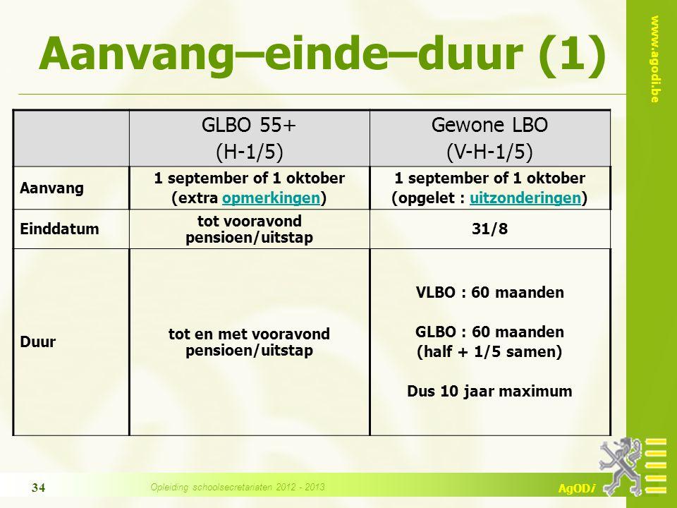 www.agodi.be AgODi Aanvang–einde–duur (1) GLBO 55+ (H-1/5) Gewone LBO (V-H-1/5) Aanvang 1 september of 1 oktober (extra opmerkingen)opmerkingen 1 september of 1 oktober (opgelet : uitzonderingen)uitzonderingen Einddatum tot vooravond pensioen/uitstap 31/8 Duur tot en met vooravond pensioen/uitstap VLBO : 60 maanden GLBO : 60 maanden (half + 1/5 samen) Dus 10 jaar maximum 34 Opleiding schoolsecretariaten 2012 - 2013