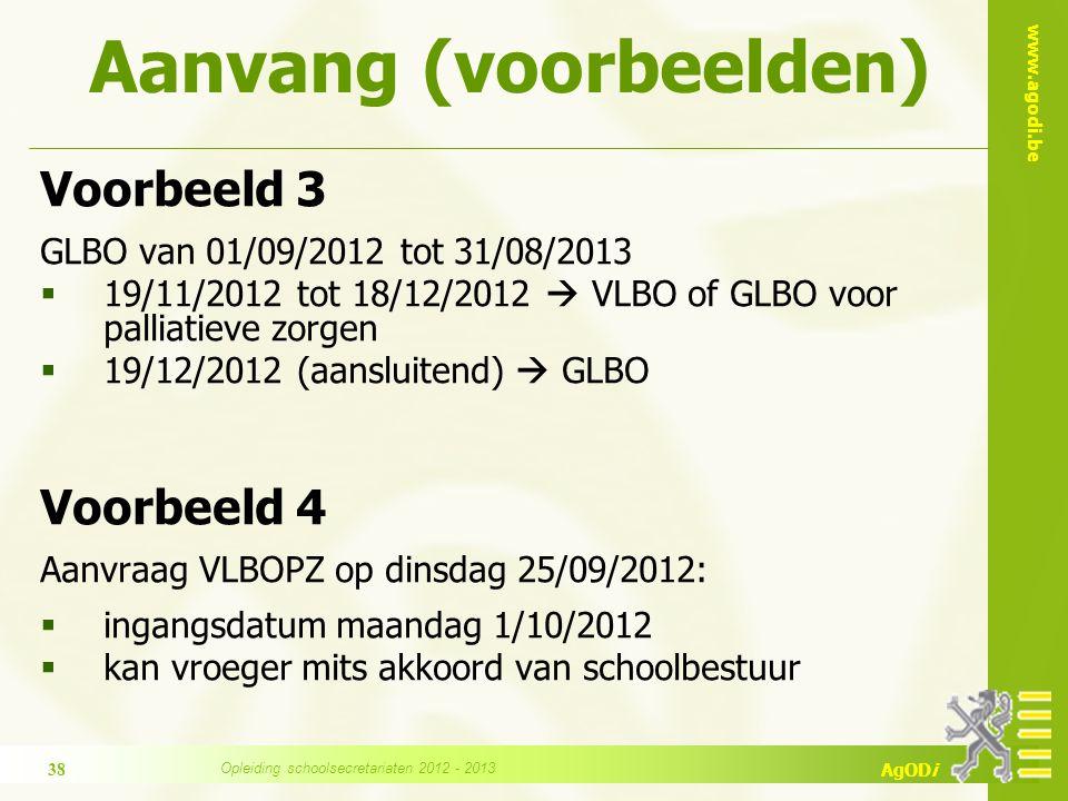 www.agodi.be AgODi Voorbeeld 3 GLBO van 01/09/2012 tot 31/08/2013  19/11/2012 tot 18/12/2012  VLBO of GLBO voor palliatieve zorgen  19/12/2012 (aansluitend)  GLBO Voorbeeld 4 Aanvraag VLBOPZ op dinsdag 25/09/2012:  ingangsdatum maandag 1/10/2012  kan vroeger mits akkoord van schoolbestuur Aanvang (voorbeelden) 38 Opleiding schoolsecretariaten 2012 - 2013