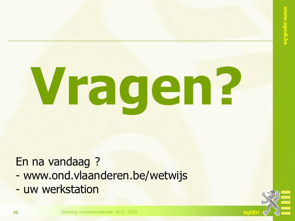 www.agodi.be AgODi Vragen? En na vandaag ? - www.ond.vlaanderen.be/wetwijs - uw werkstation 46 Opleiding schoolsecretariaten 2012 - 2013
