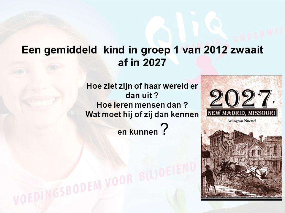 Een gemiddeld kind in groep 1 van 2012 zwaait af in 2027 Hoe ziet zijn of haar wereld er dan uit ? Hoe leren mensen dan ? Wat moet hij of zij dan kenn