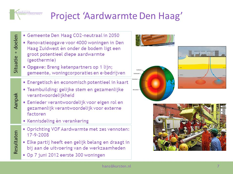 Project 'Aardwarmte Den Haag' 7 Gemeente Den Haag CO2-neutraal in 2050 Renovatieopgave voor 4000 woningen in Den Haag Zuidwest èn onder de bodem ligt een groot potentieel diepe aardwarmte (geothermie) Opgave: Breng ketenpartners op 1 lijn; gemeente, woningcorporaties en e-bedrijven Energetisch èn economisch potentieel in kaart Teambuilding: gelijke stem en gezamenlijke verantwoordelijkheid Eenieder verantwoordelijk voor eigen rol en gezamenlijk verantwoordelijk voor externe factoren Kennisdeling èn verankering Oprichting VOF Aardwarmte met zes vennoten: 17-9-2008 Elke partij heeft een gelijk belang en draagt in bij aan de uitvoering van de werkzaamheden Op 7 juni 2012 eerste 300 woningen Aanpak Situatie + doelen Resultaten hans@kursten.nl