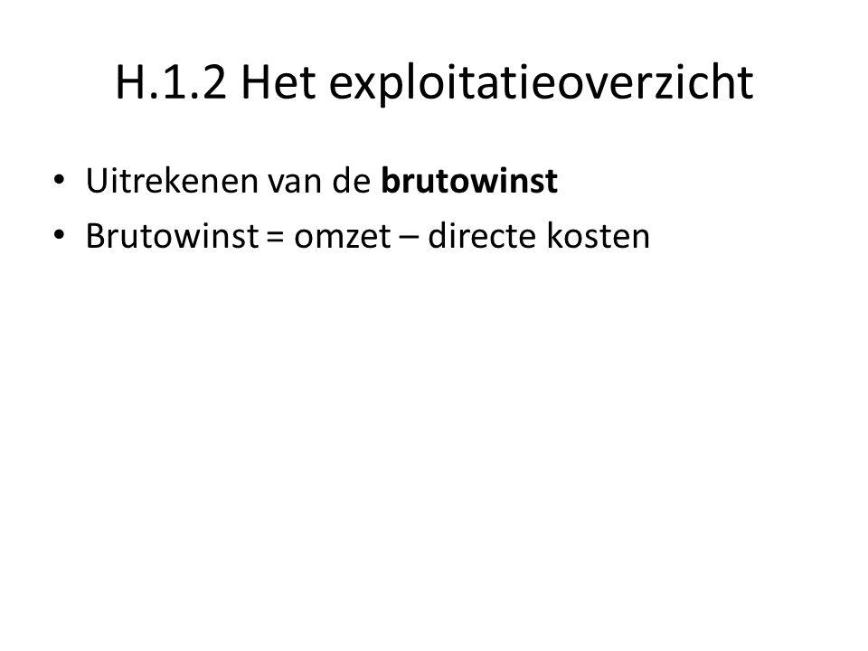 H.1.2 Het exploitatieoverzicht Uitrekenen van de brutowinst Brutowinst = omzet – directe kosten Omzet = aantal verkochte goederen * verkoopprijs