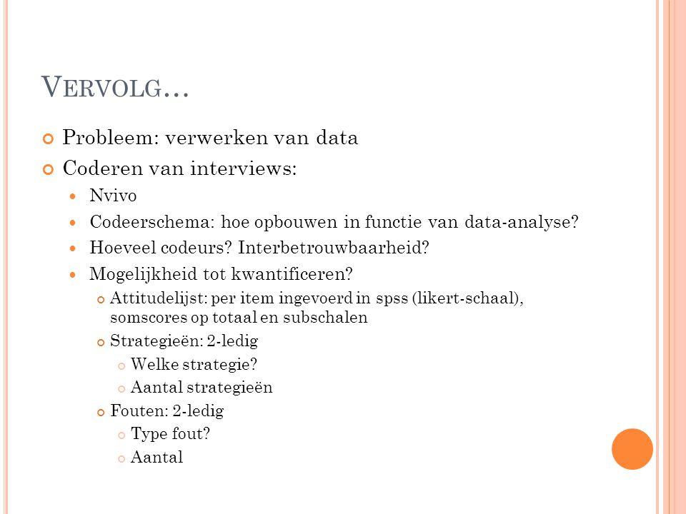 V ERVOLG … Probleem: verwerken van data Coderen van interviews: Nvivo Codeerschema: hoe opbouwen in functie van data-analyse? Hoeveel codeurs? Interbe