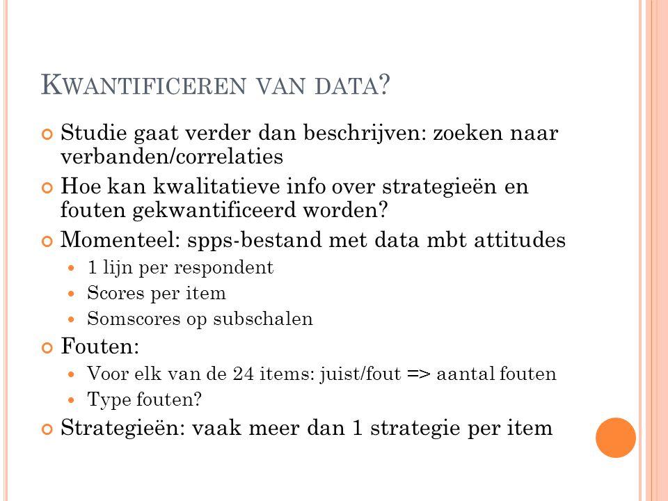K WANTIFICEREN VAN DATA ? Studie gaat verder dan beschrijven: zoeken naar verbanden/correlaties Hoe kan kwalitatieve info over strategieën en fouten g