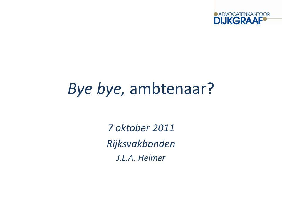 Bye bye, ambtenaar? 7 oktober 2011 Rijksvakbonden J.L.A. Helmer
