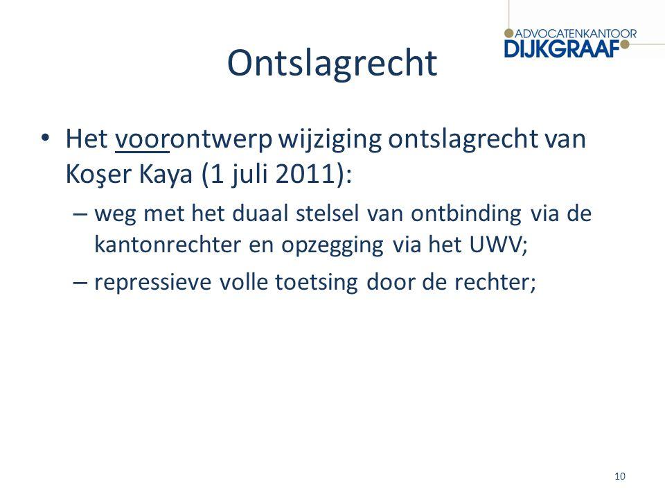 Ontslagrecht Het voorontwerp wijziging ontslagrecht van Koşer Kaya (1 juli 2011): – weg met het duaal stelsel van ontbinding via de kantonrechter en o