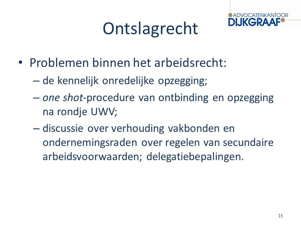 Ontslagrecht Problemen binnen het arbeidsrecht: – de kennelijk onredelijke opzegging; – one shot-procedure van ontbinding en opzegging na rondje UWV;