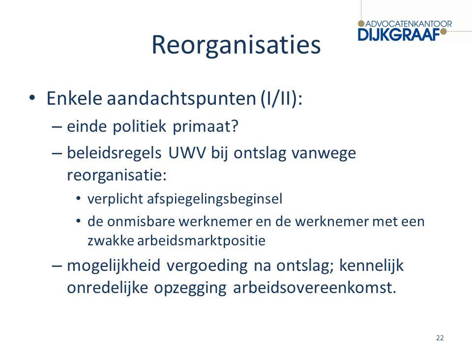 Reorganisaties Enkele aandachtspunten (I/II): – einde politiek primaat? – beleidsregels UWV bij ontslag vanwege reorganisatie: verplicht afspiegelings