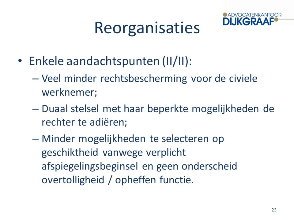 Reorganisaties Enkele aandachtspunten (II/II): – Veel minder rechtsbescherming voor de civiele werknemer; – Duaal stelsel met haar beperkte mogelijkhe