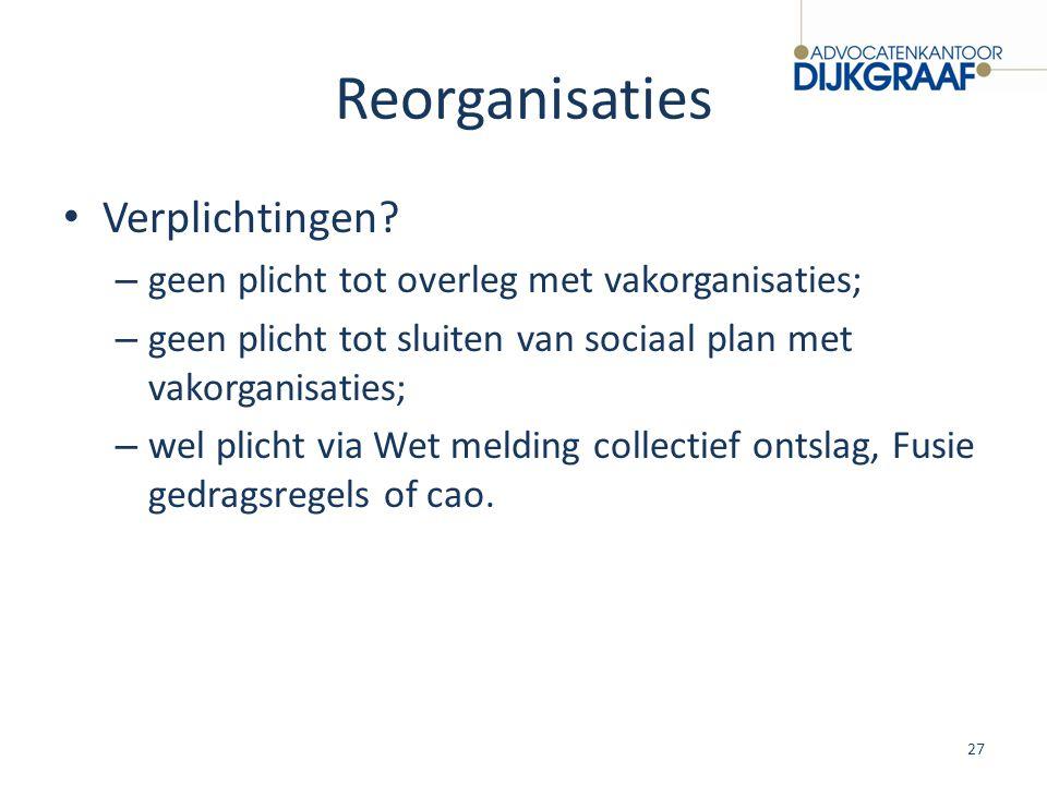 Reorganisaties Verplichtingen? – geen plicht tot overleg met vakorganisaties; – geen plicht tot sluiten van sociaal plan met vakorganisaties; – wel pl