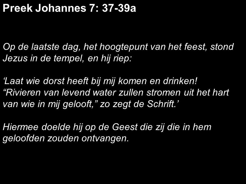 Preek Johannes 7: 37-39a Op de laatste dag, het hoogtepunt van het feest, stond Jezus in de tempel, en hij riep: 'Laat wie dorst heeft bij mij komen en drinken.