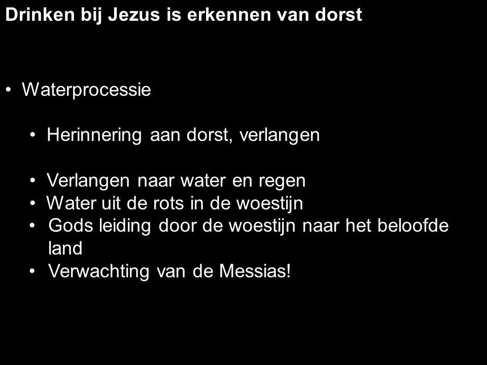 Drinken bij Jezus is erkennen van dorst Waterprocessie Herinnering aan dorst, verlangen Verlangen naar water en regen Water uit de rots in de woestijn Gods leiding door de woestijn naar het beloofde land Verwachting van de Messias!