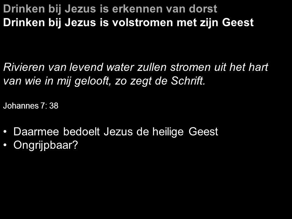 Drinken bij Jezus is erkennen van dorst Drinken bij Jezus is volstromen met zijn Geest Rivieren van levend water zullen stromen uit het hart van wie in mij gelooft, zo zegt de Schrift.
