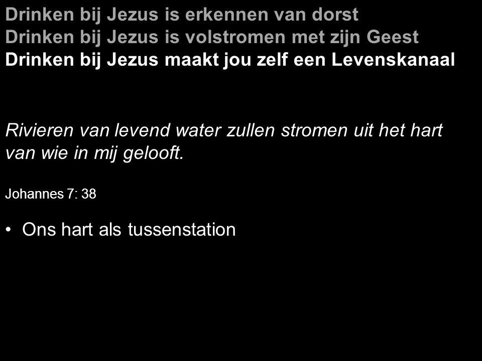 Drinken bij Jezus is erkennen van dorst Drinken bij Jezus is volstromen met zijn Geest Drinken bij Jezus maakt jou zelf een Levenskanaal Rivieren van levend water zullen stromen uit het hart van wie in mij gelooft.