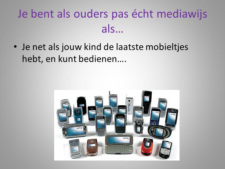 Je bent als ouders pas écht mediawijs als… Je net als jouw kind de laatste mobieltjes hebt, en kunt bedienen….
