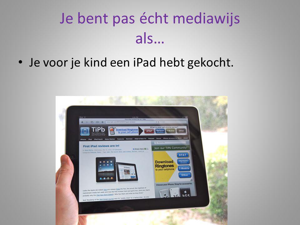 Je bent pas écht mediawijs als… Je voor je kind een iPad hebt gekocht.