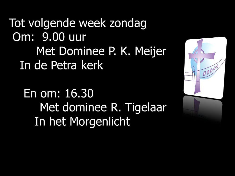 Tot volgende week zondag Om: 9.00 uur Om: 9.00 uur Met Dominee P.