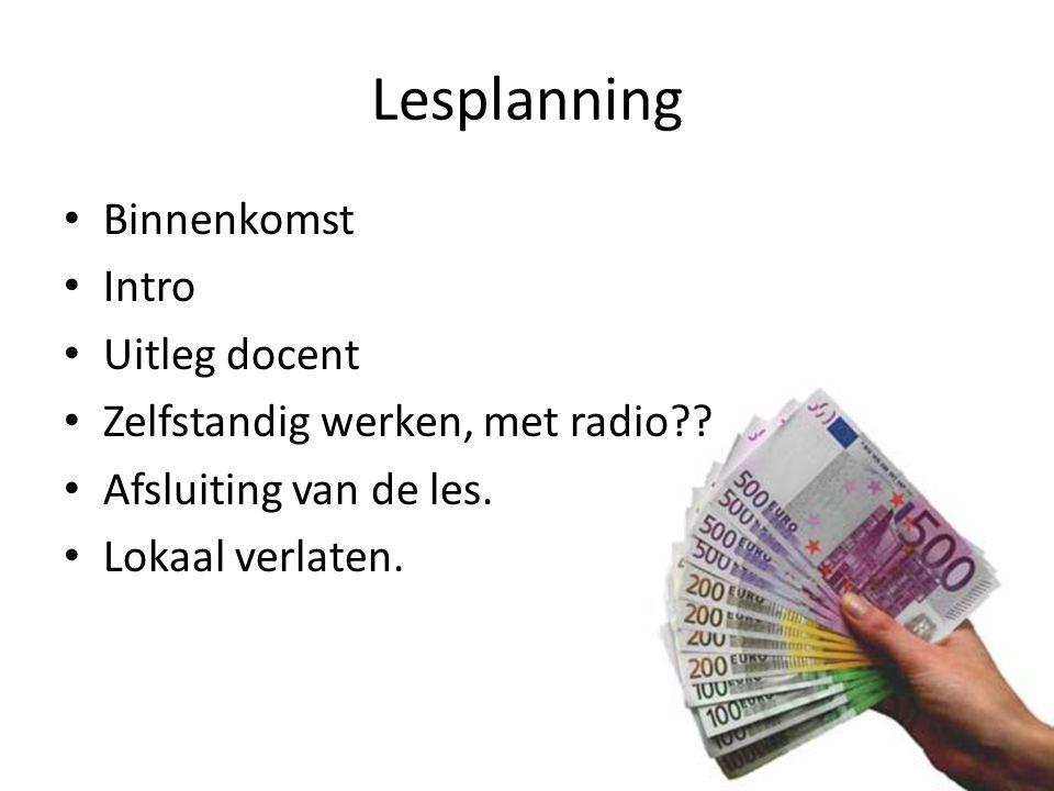 Lesplanning Binnenkomst Intro Uitleg docent Zelfstandig werken, met radio?? Afsluiting van de les. Lokaal verlaten.