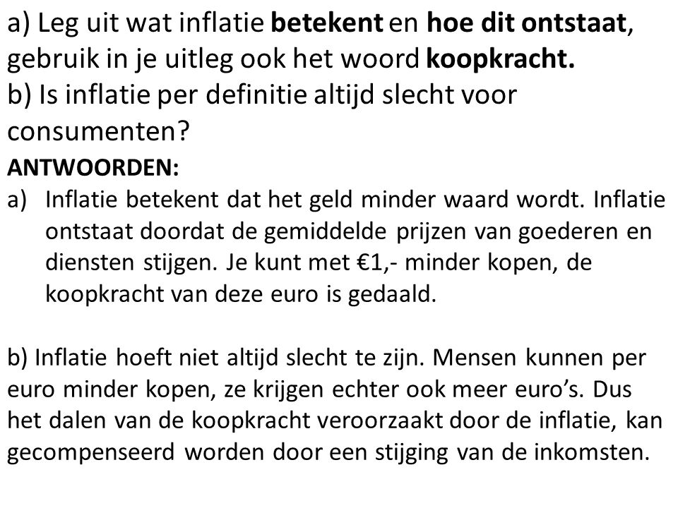 a) Leg uit wat inflatie betekent en hoe dit ontstaat, gebruik in je uitleg ook het woord koopkracht.