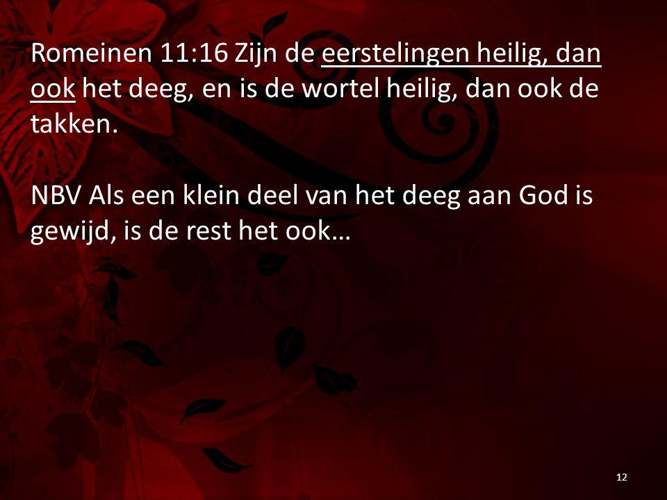 Romeinen 11:16 Zijn de eerstelingen heilig, dan ook het deeg, en is de wortel heilig, dan ook de takken. NBV Als een klein deel van het deeg aan God i