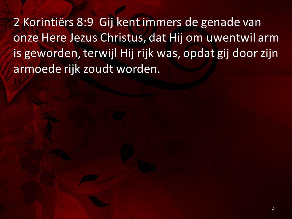 2 Korintiërs 8:9 Gij kent immers de genade van onze Here Jezus Christus, dat Hij om uwentwil arm is geworden, terwijl Hij rijk was, opdat gij door zij