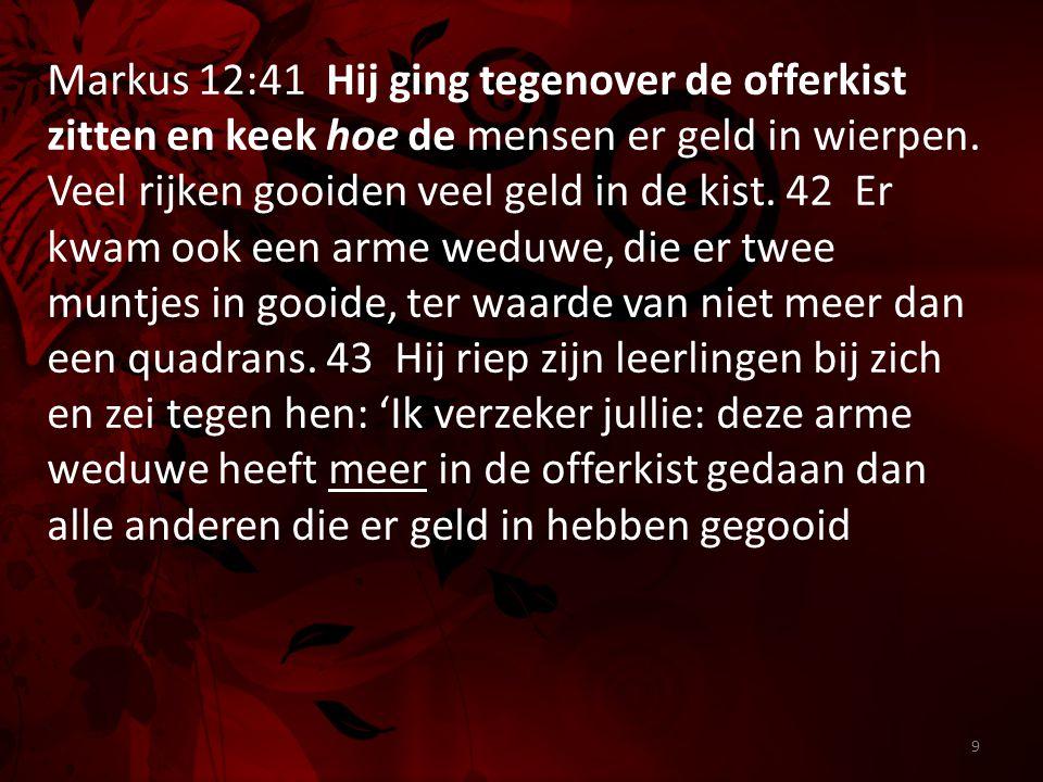 9 Markus 12:41 Hij ging tegenover de offerkist zitten en keek hoe de mensen er geld in wierpen. Veel rijken gooiden veel geld in de kist. 42 Er kwam o