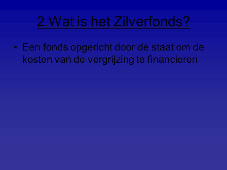 2.Wat is het Zilverfonds? Een fonds opgericht door de staat om de kosten van de vergrijzing te financieren