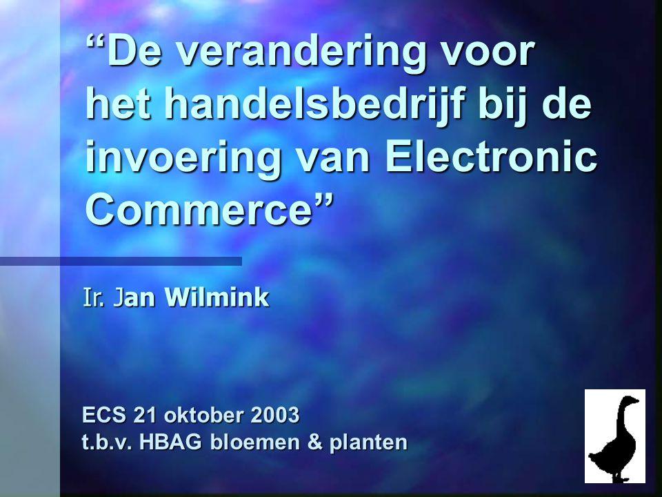 """""""De verandering voor het handelsbedrijf bij de invoering van Electronic Commerce"""" ECS 21 oktober 2003 t.b.v. HBAG bloemen & planten Ir. Jan Wilmink"""