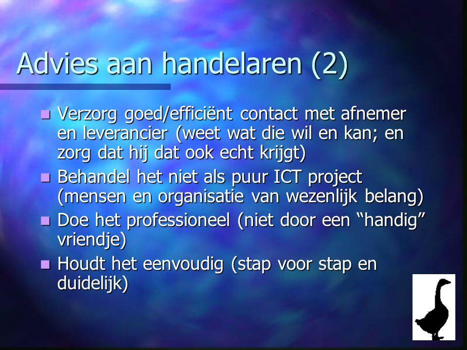 Advies aan handelaren (2) Verzorg goed/efficiënt contact met afnemer en leverancier (weet wat die wil en kan; en zorg dat hij dat ook echt krijgt) Verzorg goed/efficiënt contact met afnemer en leverancier (weet wat die wil en kan; en zorg dat hij dat ook echt krijgt) Behandel het niet als puur ICT project (mensen en organisatie van wezenlijk belang) Behandel het niet als puur ICT project (mensen en organisatie van wezenlijk belang) Doe het professioneel (niet door een handig vriendje) Doe het professioneel (niet door een handig vriendje) Houdt het eenvoudig (stap voor stap en duidelijk) Houdt het eenvoudig (stap voor stap en duidelijk)
