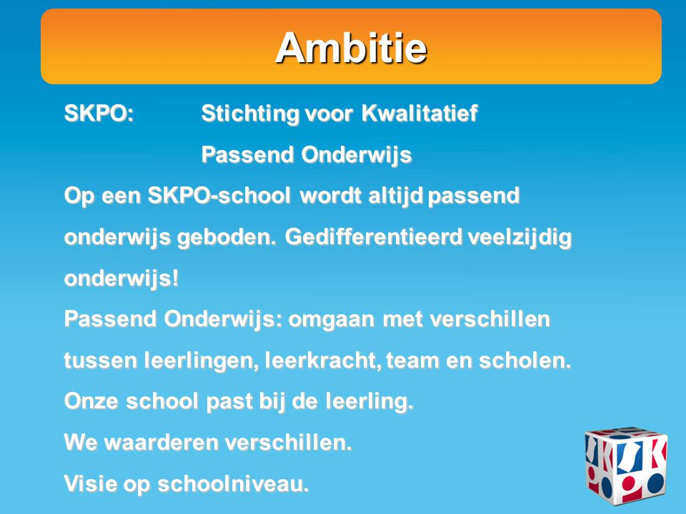 Ambitie SKPO: Stichting voor Kwalitatief Passend Onderwijs Op een SKPO-school wordt altijd passend onderwijs geboden.