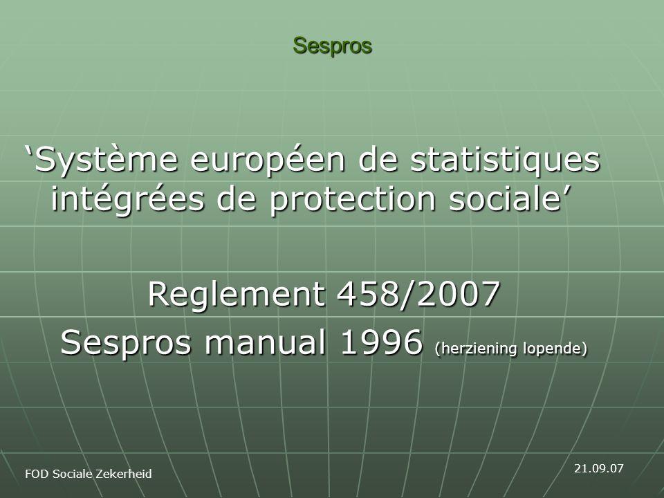 Sespros 'Système européen de statistiques intégrées de protection sociale' Reglement 458/2007 Sespros manual 1996 (herziening lopende) FOD Sociale Zekerheid 21.09.07