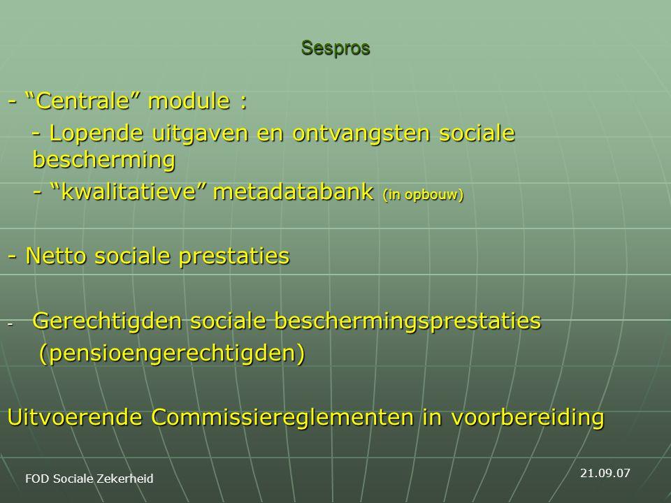- Centrale module : - Lopende uitgaven en ontvangsten sociale bescherming - Lopende uitgaven en ontvangsten sociale bescherming - kwalitatieve metadatabank (in opbouw) - Netto sociale prestaties - Gerechtigden sociale beschermingsprestaties (pensioengerechtigden) (pensioengerechtigden) Uitvoerende Commissiereglementen in voorbereiding FOD Sociale Zekerheid 21.09.07 Sespros
