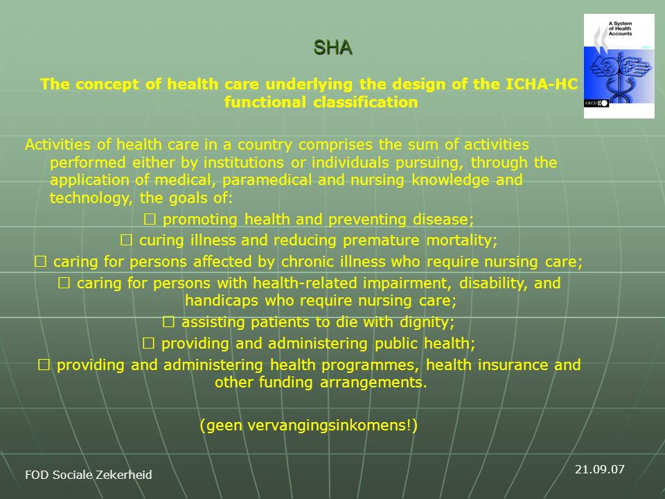 SHA The concept of health care underlying the design of the ICHA-HC functional classification Activities of health care in a country comprises the sum of activities performed either by institutions or individuals pursuing, through the application of medical, paramedical and nursing knowledge and technology, the goals of: promoting health and preventing disease; curing illness and reducing premature mortality; caring for persons affected by chronic illness who require nursing care; caring for persons with health-related impairment, disability, and handicaps who require nursing care; assisting patients to die with dignity; providing and administering public health; providing and administering health programmes, health insurance and other funding arrangements.