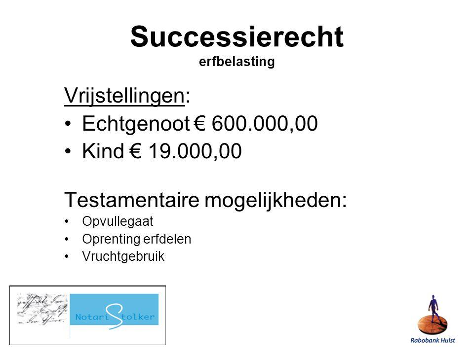 Vrijstellingen: Echtgenoot € 600.000,00 Kind € 19.000,00 Testamentaire mogelijkheden: Opvullegaat Oprenting erfdelen Vruchtgebruik Successierecht erfbelasting