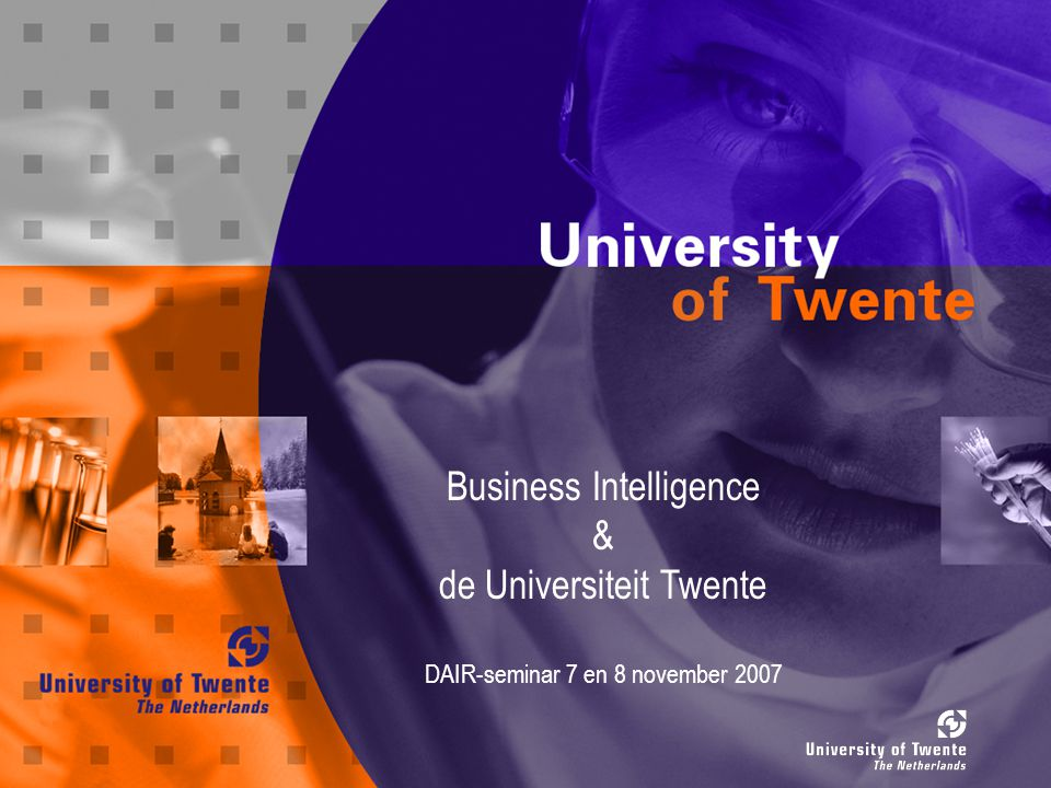Business Intelligence & de Universiteit Twente DAIR-seminar 7 en 8 november 2007