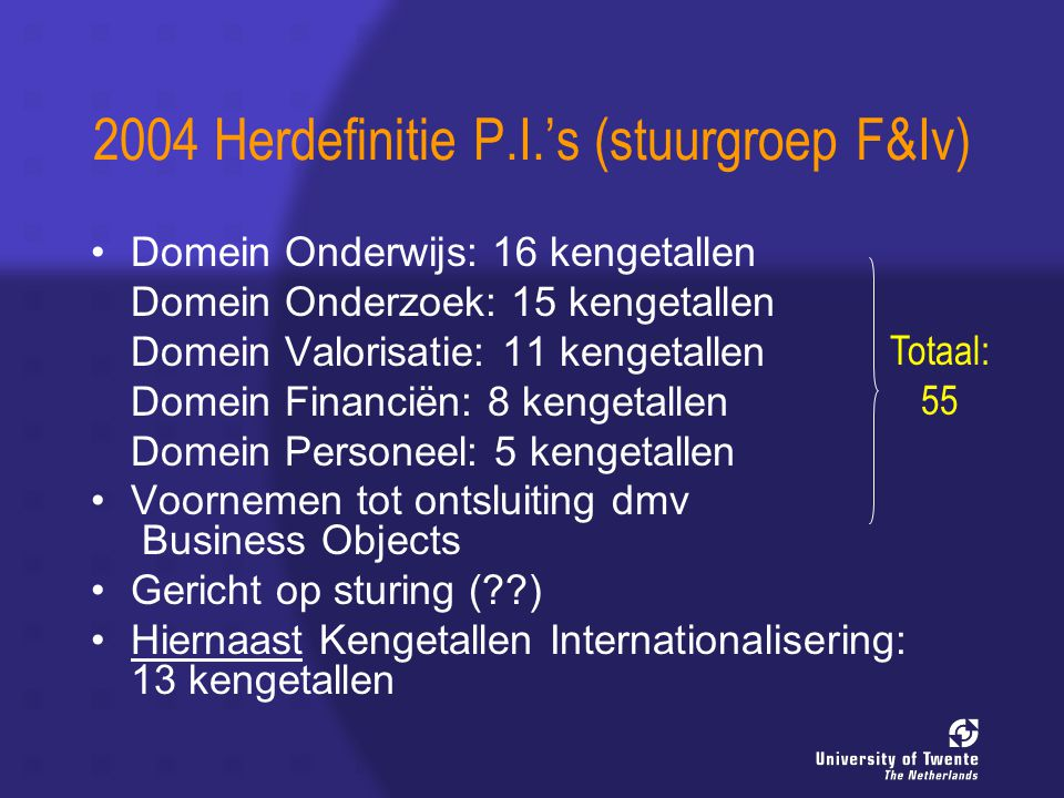 2004 Herdefinitie P.I.'s (stuurgroep F&Iv) Domein Onderwijs: 16 kengetallen Domein Onderzoek: 15 kengetallen Domein Valorisatie: 11 kengetallen Domein Financiën: 8 kengetallen Domein Personeel: 5 kengetallen Voornemen tot ontsluiting dmv Business Objects Gericht op sturing ( ) Hiernaast Kengetallen Internationalisering: 13 kengetallen Totaal: 55