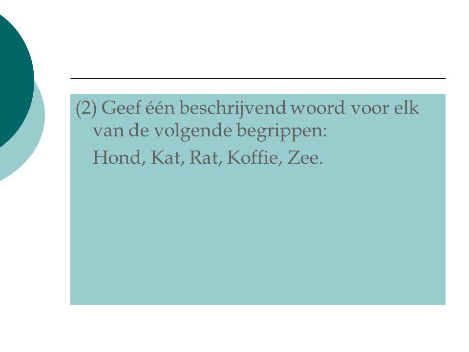 (2) Geef één beschrijvend woord voor elk van de volgende begrippen: Hond, Kat, Rat, Koffie, Zee.