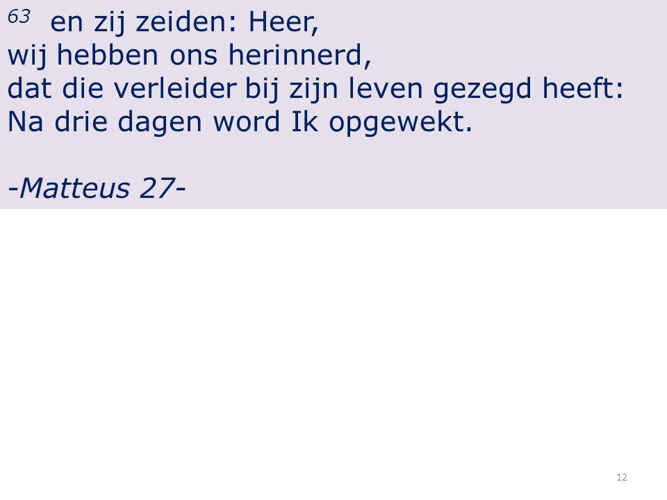 63 en zij zeiden: Heer, wij hebben ons herinnerd, dat die verleider bij zijn leven gezegd heeft: Na drie dagen word Ik opgewekt.