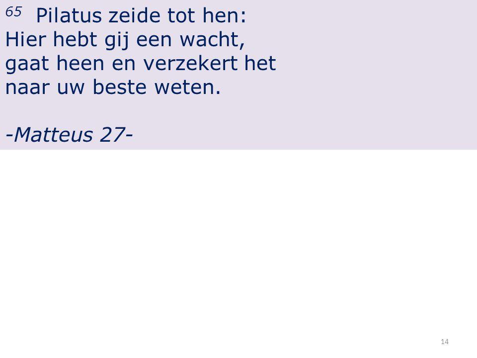 65 Pilatus zeide tot hen: Hier hebt gij een wacht, gaat heen en verzekert het naar uw beste weten.