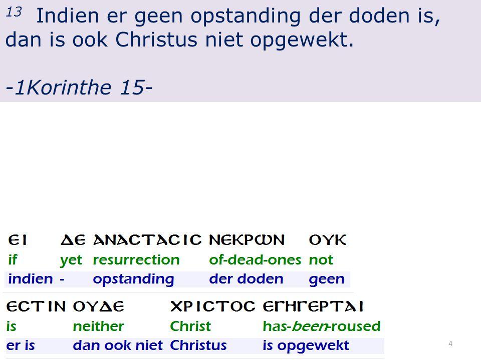 13 Indien er geen opstanding der doden is, dan is ook Christus niet opgewekt. -1Korinthe 15- 4