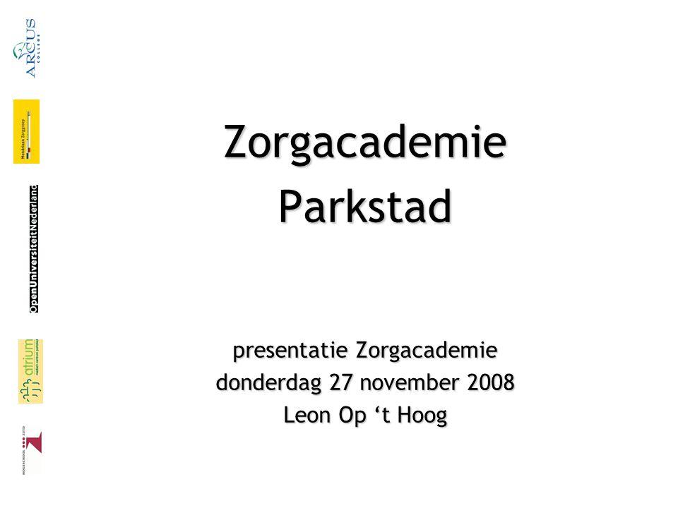 ZorgacademieParkstad presentatie Zorgacademie donderdag 27 november 2008 Leon Op 't Hoog