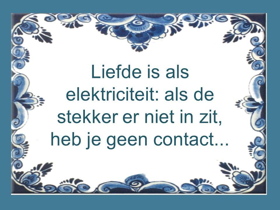 Liefde is als elektriciteit: als de stekker er niet in zit, heb je geen contact...