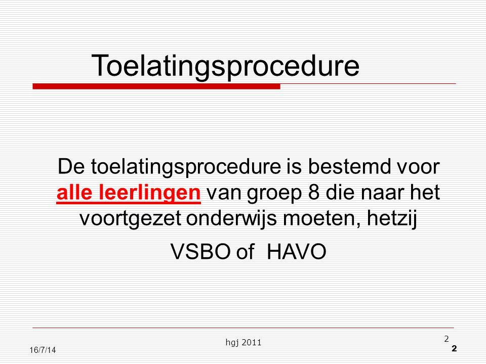 hgj 2011 2 2 16/7/14 De toelatingsprocedure is bestemd voor alle leerlingen van groep 8 die naar het voortgezet onderwijs moeten, hetzij VSBO of HAVO Toelatingsprocedure